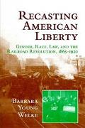 Recasting American Liberty Gender, Race, Law and the Railroad Revolution, 1865-1920