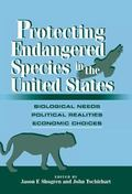 Protecting Endangered Species in the United States Biological Needs, Political Realities, Ec...