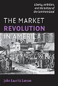 The Market Revolution in America: Liberty, Ambition, and the Eclipse of the Common Good (Cam...