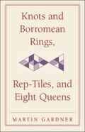 Knots and Borromean Rings, Rep-tiles, and Eight Queens (New Martin Gardner Mathematical Libr...
