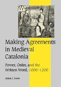 Making Agreements in Medieval Catalonia Power, Order, and the Written Word, 1000-1200