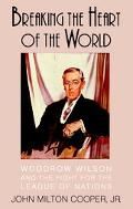 Breaking the Heart of the World Woodrow Wilson and the Fight for the League of Nations