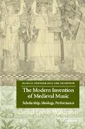 Modern Invention of Medieval Music Scholarship, Ideology, Performance