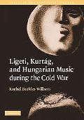 Ligeti, Kurtag, and Hungarian Music During the Cold War