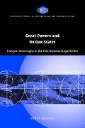 Great Powers and Outlaw States Unequal Sovereigns in the International Legal Order