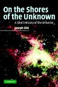 On The Shores Of The Unknown A Short History Of The Universe