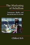 Marketing Of Rebellion Insurgents, Media, And International Activism