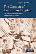 Creation of Lancastrian Kingship Literature, Language and Politics in Late Medieval England