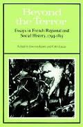 Beyond the Terror Essays in French Regional and Social History 1794-1815