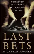 Last Bets : A True Story of Gambling, Morality and the Law