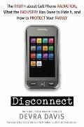 Disconnect : The Truth about Cell Phone Radiation, What the Industry Has Done to Hide It, an...