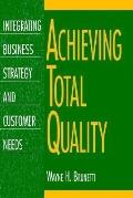 Achieving Total Quality : Integrating Business Strategy and Customer Needs - Wayne H. Brunet...