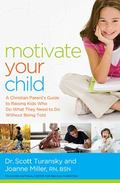Motivate Your Child : A Christian Parent's Guide to Raising Kids Who Do What They Need to Do...