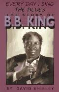 Everyday I Sing the Blues: The Story of B. B. King