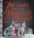 You Wouldn't Want to Be a Chicago Gangster!: Some Dangerous Characters You'd Better Avoid (Y...