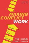 Making Conflict Work : Navigating Disagreement up and down Your Organization
