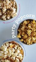 Party Popcorn : 75 Creative Recipes for Everyone's Favorite Snack