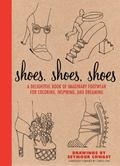 Shoes, Shoes, Shoes: a Delightful Book of Imaginary Footwear for Coloring, Inspiring, and Dr...