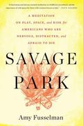 Savage Park : A Meditation on Play, Space, and Risk for Americans Who Are Nervous, Distracte...