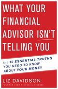 What Your Financial Advisor Isn't Telling You : The 10 Essential Truths You Need to Know abo...