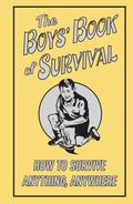 Boys Book of Survival: How to Survie Anything Anywhere