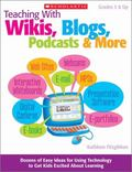 Teaching With Wikis, Blogs, Podcasts & More: Dozens of Easy Ideas for Using Technology to Ge...