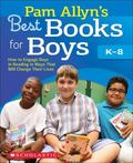 Pam Allyn's Best Books for Boys : How to Engage Boys in Reading in Ways That Will Change The...