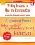 Writing Lessons To Meet the Common Core: Grade 6: 18 Easy Step-by-Step Lessons With Models a...