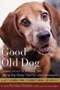 Good Old Dog : Expert Advice for Keeping Your Aging Dog Happy, Healthy, and Comfortable