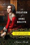 The Creation of Anne Boleyn: A New Look at Englands Most Notorious Queen