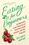 Eating for Beginners : An Education in the Pleasures of Food from Chefs, Farmers, and One Pi...