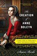 Creation of Anne Boleyn : A New Look at England's Most Notorious Queen