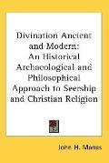 Divination Ancient and Modern: An Historical Archaeological and Philosophical Approach to Se...