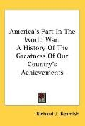 America's Part in the World War: A History of the Greatness of Our Country's Achievements