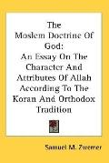 The Moslem Doctrine of God: An Essay on the Character and Attributes of Allah According to t...