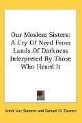Our Moslem Sisters: A Cry of Need from Lands of Darkness Interpreted by Those Who Heard It