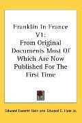 Franklin in France V1: From Original Documents Most of Which Are Now Published for the First...