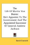 Life of Martin Van Buren: Heir Apparent to the Government and the Appointed Successor of Gen...