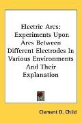Electric Arcs: Experiments Upon Arcs Between Different Electrodes in Various Environments an...