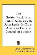 The Greater Patriotism: Public Addresses by John Lewis Griffiths, American Consul-General at...