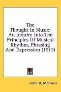 The Thought in Music: An Inquiry into the Principles of Musical Rhythm, Phrasing and Express...