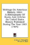 Writings on American History 1903: A Bibliography of Books and Articles on United States His...