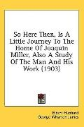 So Here Then, Is a Little Journey to the Home of Joaquin Miller, Also a Study of the Man and...