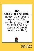 The Cane Ridge Meeting-House: to Which Is Appended the Autobiography of B W Stone and a Sket...