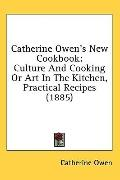 Catherine Owen's New Cookbook: Culture and Cooking or Art in the Kitchen, Practical Recipes ...