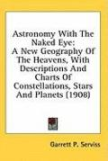 Astronomy with the Naked Eye: A New Geography of the Heavens, with Descriptions and Charts o...