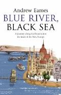 Blue River, Black Sea: A Journey Along the Danube into the Heart of the New Europe