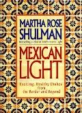 Mexican Light: Exciting, Healthy Recipes from the Border and Beyond - Martha Rose Rose Shulm...