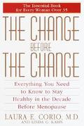The Change Before The Change: Everything You Need To Know To Stay Healthy In The Decade Befo...