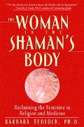 Woman in the Shaman's Body Reclaiming the Feminine in Religion And Medicine